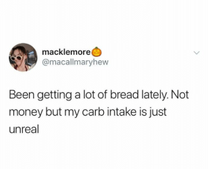 Carbs are good: macklemore  @macallmaryhew  Been getting a lot of bread lately. Not  money but my carb intake is just  unreal Carbs are good