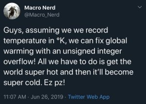 Guys, we stopped climate change!: Macro Nerd  @Macro_Nerd  Guys, assuming we we record  temperature in °K, we can fix global  warming with an unsigned integer  overflow! All we have to do is get the  world super hot and then it'll become  super cold. Ez pz!  11:07 AM Jun 26, 2019 Twitter Web App Guys, we stopped climate change!