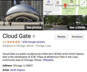 Chicago, Community, and Google: Macy's chicag uitural Cente  Milennium Grant  Park  Target  See photos  See outside  Cloud Gate  Website  Directions  4.8 *1,056 Google reviews  Sculpture in Chicago, Illinois Chicago Loop  Cloud Gate is a public sculpture by Indian-born British artist Anish Kapoor,  that is the centerpiece of AT&T Plaza at illennium Park in the Loop  community area of Chicago, Illinois. Wikipedia  Address: Chicago, IL 60601  Artist: Anish Kapoor illinoisbysufjanstevens: the dick artist that's hoarding the black paint is the one who made the bean