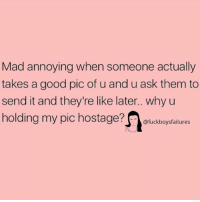 Good, Girl Memes, and Mad: Mad annoying when someone actually  takes a good pic of u and u ask them to  send it and they're like later.. why u  holding my pic hostage?uckboysfailures  TIE