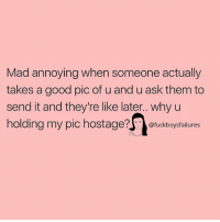 Good, Girl Memes, and Mad: Mad annoying when someone actually  takes a good pic of u and u ask them to  send it and they're like later.. why u  holding my pic hostage?ckboysfalilures