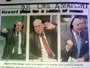 Disastrous: MAD CONT  DJS LIKE AA  Howard s  Signs of the times: recent polls appear to be sending John Howard a message.  HE disastrous polls for the Houard Cou  uill no