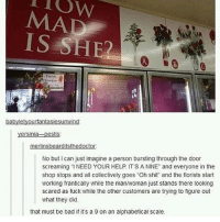 "Bad, Head, and Lmao: MAD  IS SHE  No but I can just imagine a person bursting through the door  screaming ""I NEED YOUR HELP ITS A NINE"" and everyone in the  shop stops and all collectively goes Oh shit and the florists start  working frantically while the man/woman just stands there looking  scared as fuck while the other customers are trying to figure out  what they did  that must be bad if it's a 9 on an alphabetical scale its raining right now but I'm still contemplating if i should head out or not lmao :~)) @nuggeret"