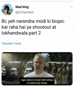 Memes, Translate, and Mad: Mad king  @GJhamtani  Bc yeh narendra modi ki biopic  kar raha hai ya shootout at  lokhandwala part 2  Translate Tweet  Agar dubara humpe hath uthaya  to haath kaat dunga 🤷‍♀