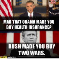 Memes, Image, and Images: MAD THAT OBAMA MADE YOU  BUY HEALTHINSURANCE10  BUSH MADE YOU BUY  TWO WARS.  OCCUPY DEMOCRATS Truth.  Image by Occupy Democrats, LIKE our page for more!