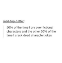 mad-top-hatter:  50% of the time I cry over fictional  characters and the other 50% of the  time I crack dead character jokes
