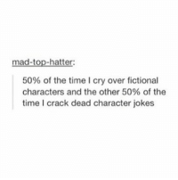 mad-top-hatter:  50% of the time l cry over fictional  characters and the other 50% of the  time crack dead character jokes True