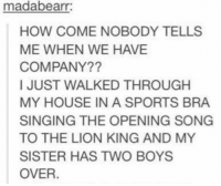 Memes, My House, and Singing: madabearr:  HOW COME NOBODY TELLS  ME WHEN WE HAVE  COMPANY??  I JUST WALKED THROUGH  MY HOUSE IN A SPORTS BRA  SINGING THE OPENING SONG  TO THE LION KING AND MY  SISTER HAS TWO BOYS  OVER -Iceprincess