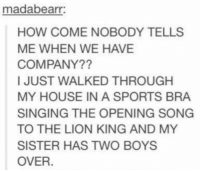 Memes, My House, and Singing: madabearr:  HOW COME NOBODY TELLS  ME WHEN WE HAVE  COMPANY??  I JUST WALKED THROUGH  MY HOUSE IN A SPORTS BRA  SINGING THE OPENING SONG  TO THE LION KING AND MY  SISTER HAS TWO BOYS  OVER. -Iceprincess