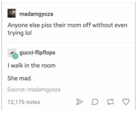 Gucci, Lol, and Humans of Tumblr: madam gyoza  Anyone else piss their mom off without even  trying lol  gucci-flipflops  r I walk in the room  She mad  Source: madamgyoza  12,176 notes