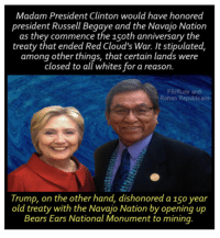 Tell them you found it at Rude and Rotten Republicans   The Navajo Nation has officially kicked off the Year of the Treaty (Naaltsoos Sáni'), a year-long commemoration of the forced exile of the Diné People, their incarceration at Hwéeldi, the Treaty of 1868, and their triumphant return to Diné Bikéyah.  For more info:  https://nativenewsonline.net/currents/branch-chiefs-proclaim-2018-year-treaty/: Madam President Clinton would have honored  president Russell Begaye and the Navajo Nation  as they commence the 150th anniversary the  treaty that ended Red Cloud's War. It stipulated,  among other things, that certain lands were  closed to all whites for a reason.  FB/Rude and  Rotten Republicans  Trump, on the other hand, dishonored a 15o year  old treaty with the Navajo Nation by opening up  Bears Ears National Monument to mining Tell them you found it at Rude and Rotten Republicans   The Navajo Nation has officially kicked off the Year of the Treaty (Naaltsoos Sáni'), a year-long commemoration of the forced exile of the Diné People, their incarceration at Hwéeldi, the Treaty of 1868, and their triumphant return to Diné Bikéyah.  For more info:  https://nativenewsonline.net/currents/branch-chiefs-proclaim-2018-year-treaty/