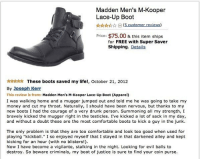 "This seems like a fantastic endorsement!! Just ordered a pair.: Madden Men's M-Kooper  Lace-Up Boot  (5 customer reviews)  Price: $75.00&this item ships  for FREE with Super Saver  Shipping. Details  ☆☆ These boots saved my life!, October 21, 2012  By Joseph Kerr  This review is from: Madden Men's M-Kooper Lace-Up Boot (Apparel)  I was walking home and a mugger jumped out and told me he was going to take my  money and cut my throat. Naturally, I should have been nervous, but thanks to my  new boots I had the courage of a very drunk person. Summoning all my strength, I  bravely kicked the mugger right in the testicles. I've kicked a lot of sack in my day,  and without a doubt these are the most comfortable boots to kick a guy in the junk  The only problem is that they are too comfortable and look too good when used for  playing ""kickbal"" I so enjoyed myself that I stayed in that darkened alley and kept  kicking for an hour (with no blisters!)  Now I have become a vigilante, stalking in the night. Looking for evil balls to  destroy. So beware criminals, my boot of justice is sure to find your coin purse. This seems like a fantastic endorsement!! Just ordered a pair."