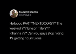 : MadderThanYou  ONmillybb  Helloooo PARTYNEXTDOOR??? The  weeknd ??? Bryson Tiller???  Rihanna??? Can you guys stop hiding  it's getting ridunculous