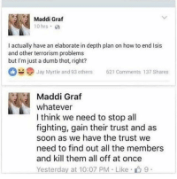 This plan is unflawed. It's a masta' piece!: Maddi Graf  10 hrs.  I actually have an elaborate in depth plan on how to end lsis  and other terrorism problems  but I'm just a dumb thot, right?  Jay Myrtle and 93 others  621 Comments 137 Shares  Maddi Graf  whatever  I think we need to stop all  fighting, gain their trust and as  soon as we have the trust we  need to find out all the members  and kill them all off at once  Yesterday at 10:07 PM Like 9 This plan is unflawed. It's a masta' piece!