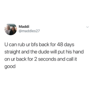 Dank, Dude, and Good: Maddi  @maddles27  U can rub ur bfs back for 48 days  straight and the dude will put his hand  on ur back for 2 seconds and call it  good 2 seconds is all you need.
