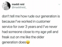 Rude: maddi reid  @maddireid  don't tell me how rude our generation is  because I've worked in customer  service for over 3 years and I've never  had someone close to my age yell and  freak out on me like the older  generation does