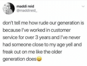 Dank, Rude, and Never: maddi reid  @maddireid  don't tell me how rude our generation is  because l've worked in customer  service for over 3 years and I've never  had someone close to my age yell and  freak out on me like the older  generation does