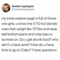How do you have time to go to Cabo?: Maddie Applegate  @maddieapplegate  my insta explore page is full of those  one girls. u know the 5'10 hot blonde  ones that weigh like 107lbs and wear  bell bottom jeans and crop tops w  sunnies on. Do u get drunk food? why  don't u have acne? How do u have  time to go to Cabo? I have questions How do you have time to go to Cabo?