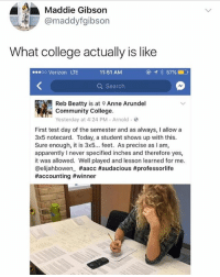 Apparently, College, and Community: Maddie Gibson  @maddyfgibson  What college actually is like  .eoo Verizon LTE  11:51 AMM  ④イ  57%  Q Search  Reb Beatty is aAnne Arundel  Community College  Yesterday at 4:24 PM Arnold  First test day of the semester and as always, I allow a  3x5 notecard. Today, a student shows up with this  Sure enough, it is 3x5... feet. As precise as I am,  apparently never specified inches and therefore yes,  it was allowed. Well played and lesson learned for me.  @elijahbowen_ 😂Life hack