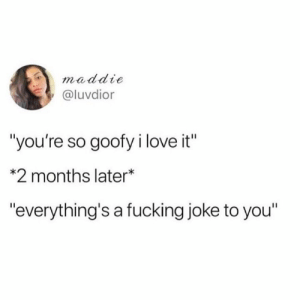 "Lifes a joke: maddie  @luvdior  ""you're so goofy i love it""  *2 months later*  ""everything's a fucking joke to you"" Lifes a joke"