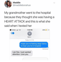 Love, Smh, and Sorry: Maddie  @maddiebonahue  My grandmother went to the hospital  because they thought she was having a  HEART ATTACK and this is what she  said when l texted her  Twitter  7:06 PM  40% D +  Nana>  Today 6:42 PM  Hope you're feeling okay! Sorry  to hear you're in hospital  Delivered  I am fine. I just wanted  attention. Love you. Smh.. 😂🤦♂️ https://t.co/6qtbLPhFoI