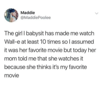 <p>This is adorable</p>: Maddie  @MaddiePoolee  The girl I babysit has made me watch  Wall-e at least 10 times so l assumed  it was her favorite movie but today her  mom told me that she watches it  because she thinks it's my favorite  movie <p>This is adorable</p>