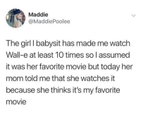 Memes, Girl, and Movie: Maddie  @MaddiePoolee  The girl I babysit has made me watch  Wall-e at least 10 times so l assumed  it was her favorite movie but today her  mom told me that she watches it  because she thinks it's my favorite  movie https://t.co/CVwXm4Fo7m
