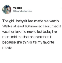 im crying in the club: Maddie  @MaddiePoolee  The girl I babysit has made me watch  Wall-e at least 10 times so l assumed it  was her favorite movie but today her  mom told me that she watches it  because she thinks it's my favorite  movie im crying in the club