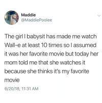 Kids are too pure for this world. (Tag a friend who babysits): Maddie  @MaddiePoolee  The girl I babysit has made me watch  Wall-e at least 10 times so I assumed  it was her favorite movie but today her  mom told me that she watches it  because she thinks it's my favorite  movie  6/20/18, 11:31 AM Kids are too pure for this world. (Tag a friend who babysits)