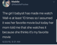 Girl, Kids, and Movie: Maddie  @MaddiePoolee  The girl I babysit has made me watch  Wall-e at least 10 times so I assumed  it was her favorite movie but today her  mom told me that she watches it  because she thinks it's my favorite  movie  6/20/18, 9:31 AM Kids can be really wholesome