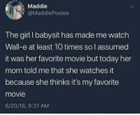 Girl, Movie, and Today: Maddie  @MaddiePoolee  The girl I babysit has made me watch  Wall-e at least 10 times so l assumed  it was her favorite movie but today her  mom told me that she watches it  because she thinks it's my favorite  movie  6/20/18, 9:31 AM Wholesome kid via /r/wholesomememes https://ift.tt/2NvmgTU