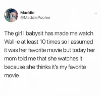 Kids are the best via /r/wholesomememes http://bit.ly/2CAkbzg: Maddie  @MaddiePoolee  The girl I babysit has made me watch  Wall-e at least 10 times so l assumed  it was her favorite movie but today her  mom told me that she watches it  because she thinks it's my favorite  movie Kids are the best via /r/wholesomememes http://bit.ly/2CAkbzg