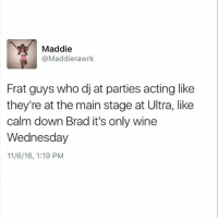 Calm down Brad: Maddie  @Maddierawrk  Frat guys who dj at parties acting like  they're at the main stage at Ultra, like  calm down Brad it's only wine  Wednesday  11/6/16, 1:19 PM Calm down Brad