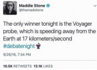 Memes, Earth, and 🤖: Maddie Stone  athemadstone  The only winner tonight is the Voyager  probe, which is speeding away from the  Earth at 17 kilometers/second  ttdebate night  9/26/16, 7:34 PM  10.5K  RETWEETS  13.1K  LIKES #Debate