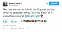 Memes, 🤖, and Speed: Maddie Stone  Following  @themadstone  The only winner tonight is the Voyager probe,  which is speeding away from the Earth at 17  kilometers/second #debatenight H  RETWEETS LIKES  8,723 10,403  4:34 AM 27 Sep 2016 😂