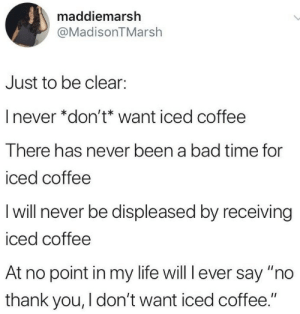 "Bad, Life, and Thank You: maddiemarsh  @MadisonTMarsh  Just to be clear:  I never *don't* want iced coffee  There has never been a bad time for  iced coffee  I will never be displeased by receiving  iced coffee  At no point in my life will l ever say ""no  thank you, I don't want iced coffee."""