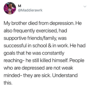 "Family, Friends, and Goals: @Maddierawrk  My brother died from depression. He  also frequently exercised, had  supportive friends/family, was  successful in school & in work. He had  goals that he was constantly  reaching- he still killed himself. People  who are depressed are not weak  minded- they are sick. Understand  this. hopedefeatedourfantasy: beyoncescock:   a lot of us will reblog this and think ""wow i need to check on people"" or ""i need to make people feel loved"" but 99% of us will end up not doing it because we are not used to doing it and it'll be weird for us to start doing it out of nowhere BUT everyone needs support, love and understanding. not because a person looks happy does it mean they no longer need help. lets all reach out to our loved ones by at least calling them hi or checking up on them. its not too late to make a good change. sure it might be weird in the beginning but trust me, they will see that you care and it will make not only their day but possibly also their life and it can even change others to start checking on their loved ones    Breaking the reblog button"