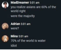 """Memes, Water, and World: MadDreamer 5:01 am  you realize asians are 60% of the  world right  were the majority  Adrian 5:01 am  were?  Mina 5:01 am  70% of the world is water  idiot <p>70% of the world is water via /r/memes <a href=""""https://ift.tt/2JwBBxo"""">https://ift.tt/2JwBBxo</a></p>"""