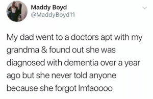 Dad, Grandma, and Dementia: Maddy Boyd  @MaddyBoyd11  My dad went to a doctors apt with my  grandma & found out she was  diagnosed with dementia over a year  ago but she never told anyone  because she forgot Imfaoooo Silly grandma!