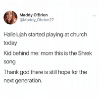 Church, Funny, and God: Maddy O'Brien  @Maddy_Obrien27  Hallelujah started playing at church  today  Kid behind me: mom this is the Shrek  song  Thank god there is still hope for the  next generation. Warms my heart