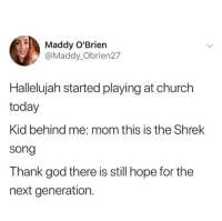 Church, Funny, and God: Maddy O'Brien  @Maddy_Obrien27  Hallelujah started playing at church  today  Kid behind me: mom this is the Shrek  song  Thank god there is still hope for the  next generation.