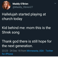 Speaks for itself really: Maddy O'Brien  @Maddy_Obrien27  Hallelujah started playing at  church today  Kid behind me: mom this is the  Shrek song  Thank god there is still hope for  the next generation.  22:23 24 Dec 18 from Minnesota, USA Twitter  for iPhone Speaks for itself really