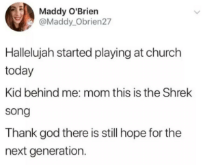 Church, God, and Hallelujah: Maddy O'Brien  @Maddy_Obrien27  Hallelujah started playing at church  today  Kid behind me: mom this is the Shrek  song  Thank god there is still hope for the  next generation. There is still hope