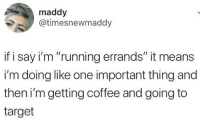 """Target, Coffee, and Running: maddy  @timesnewmaddy  if i say i'm """"running errands"""" it means  i'm doing like one important thing and  then i'mgetting coffee and going to  target"""