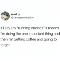 """Funny, Target, and Coffee: maddy  @timesnewmaddy  if i say i'm """"running errands"""" it means  i'm doing like one important thing and  then i'mgetting coffee and going to  target 🎶Just another manic Sunday funday 🙌🏻🙌🏻🙌🏻"""