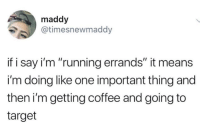 "Target, Coffee, and Humans of Tumblr: maddy  @timesnewmaddy  if i say i'm ""running errands"" it means  i'm doing like one important thing and  then i'm getting coffee and going to  target"