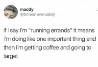 """Target, Twitter, and Coffee: maddy  @timesnewmaddy  if i say i'm """"running errands"""" it means  i'm doing like one important thing and  then i'm getting coffee and going to  target Sounds like a nice little Saturday (twitter: timesnewmaddy)"""