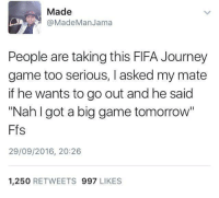 "Blackpeopletwitter, Fifa, and Fresh: Made  aMadeManJama  People are taking this FIFA Journey  game too serious, I asked my mate  if he wants to go out and he said  ""Nah I got a big game tomorrow""  Ffs  29/09/2016, 20:26  1,250 RETWEETS 997 LIKES <p>Gotta be fresh for the big game (via /r/BlackPeopleTwitter)</p>"