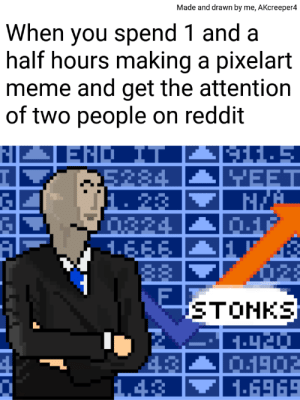 Meme, Memes, and Reddit: Made and drawn by me, AKcreeper4  When you spend 1 and a  half hours making a pixelart  meme and get the attention  of two people on reddit  END IT  5284  1. 23  0824  1.EFE  모EET  F  STONKS  43  1.43  1902  1-6969 Im back with more of my pixelart memes (this one has secret in it)