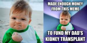 Dad, Meme, and Money: MADE ENOUGH MONEY  FROM THIS MEME  TO FUND MY DAD'S  KIDNEY TRANSPLANT  10 My Dad said thanks